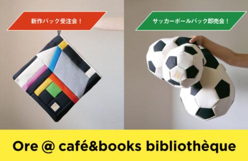 【4/27-5/9】Ore @ café&books bibliothèque [新作HOUSEの受注会とサッカーボールバッグの販売会]